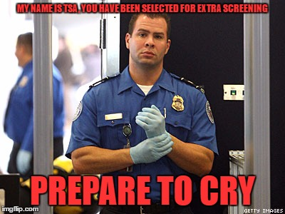 MY NAME IS TSA, YOU HAVE BEEN SELECTED FOR EXTRA SCREENING PREPARE TO CRY | made w/ Imgflip meme maker