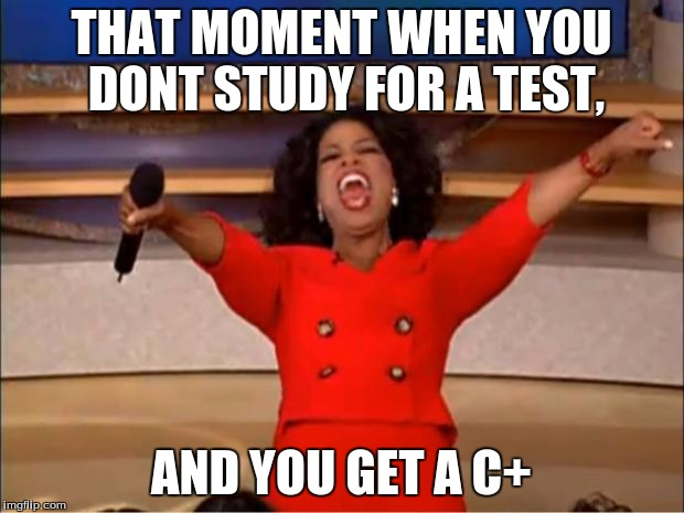 Oprah You Get A Meme | THAT MOMENT WHEN YOU DONT STUDY FOR A TEST, AND YOU GET A C+ | image tagged in memes,oprah you get a | made w/ Imgflip meme maker