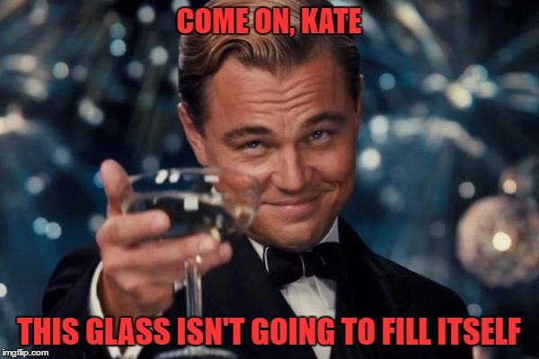 Leonardo Dicaprio Cheers Meme | COME ON, KATE THIS GLASS ISN'T GOING TO FILL ITSELF | image tagged in memes,leonardo dicaprio cheers | made w/ Imgflip meme maker
