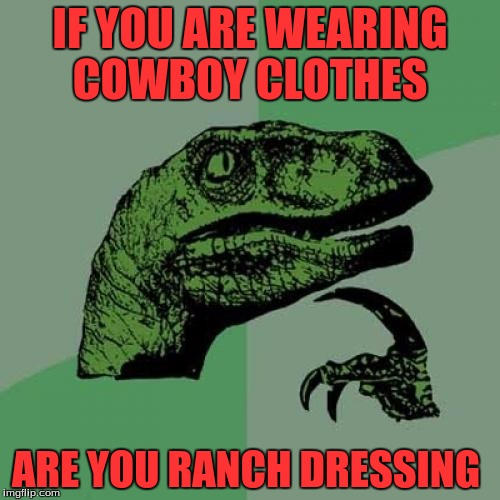 Ranch Dressing...Get It  | IF YOU ARE WEARING COWBOY CLOTHES ARE YOU RANCH DRESSING | image tagged in memes,philosoraptor,funny | made w/ Imgflip meme maker