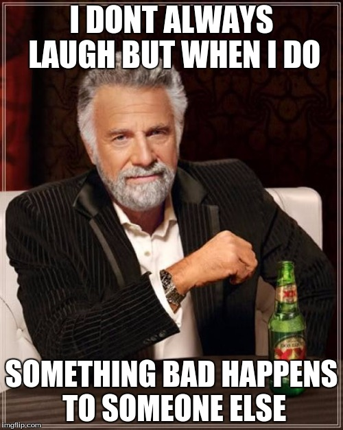 The Most Interesting Man In The World Meme | I DONT ALWAYS LAUGH BUT WHEN I DO SOMETHING BAD HAPPENS TO SOMEONE ELSE | image tagged in memes,the most interesting man in the world | made w/ Imgflip meme maker