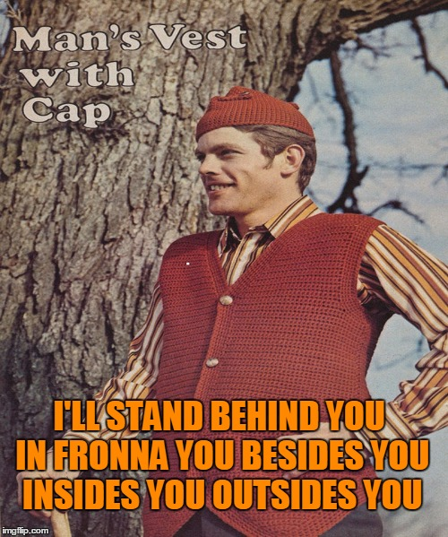I'LL STAND BEHIND YOU IN FRONNA YOU BESIDES YOU INSIDES YOU OUTSIDES YOU | made w/ Imgflip meme maker