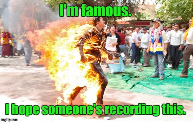 man on fire. jpg | I'm famous. I hope someone's recording this. | image tagged in man on fire jpg | made w/ Imgflip meme maker