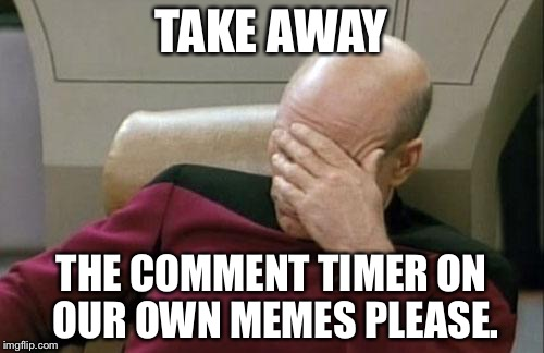 Captain Picard Facepalm Meme | TAKE AWAY THE COMMENT TIMER ON OUR OWN MEMES PLEASE. | image tagged in memes,captain picard facepalm | made w/ Imgflip meme maker