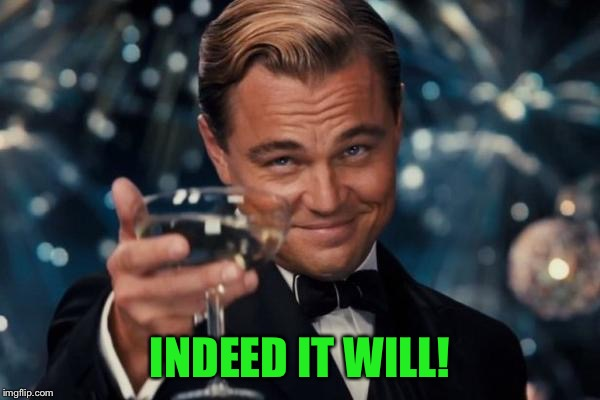Leonardo Dicaprio Cheers Meme | INDEED IT WILL! | image tagged in memes,leonardo dicaprio cheers | made w/ Imgflip meme maker