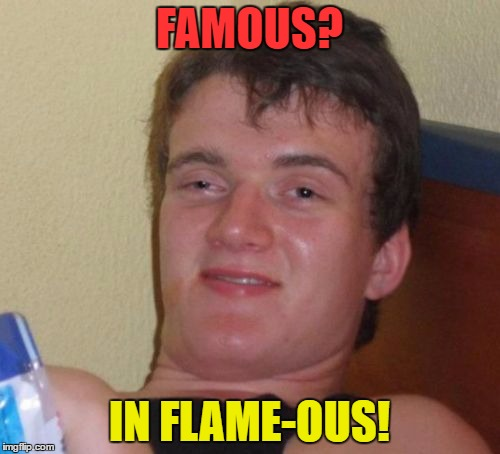 10 Guy Meme | FAMOUS? IN FLAME-OUS! | image tagged in memes,10 guy | made w/ Imgflip meme maker