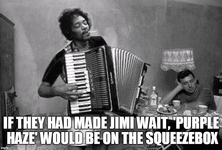 IF THEY HAD MADE JIMI WAIT, 'PURPLE HAZE' WOULD BE ON THE SQUEEZEBOX | made w/ Imgflip meme maker