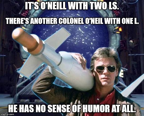 It's O'Neill With Two Ls | IT'S O'NEILL WITH TWO LS. HE HAS NO SENSE OF HUMOR AT ALL. THERE'S ANOTHER COLONEL O'NEIL WITH ONE L. | image tagged in stargate,jack o'neil,jack o'neill,macgyver,missile | made w/ Imgflip meme maker