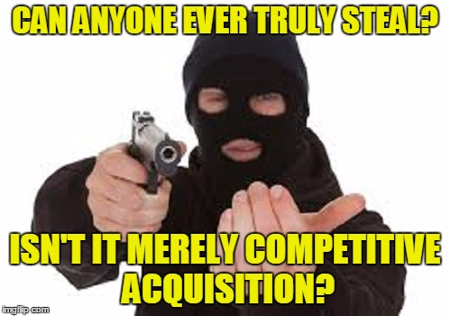 CAN ANYONE EVER TRULY STEAL? ISN'T IT MERELY COMPETITIVE ACQUISITION? | made w/ Imgflip meme maker