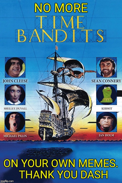 Time Bandits  | NO MORE ON YOUR OWN MEMES.  THANK YOU DASH | image tagged in time bandits | made w/ Imgflip meme maker