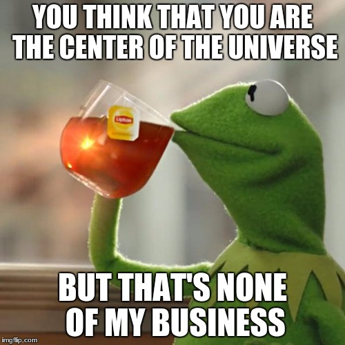 But Thats None Of My Business Meme | YOU THINK THAT YOU ARE THE CENTER OF THE UNIVERSE BUT THAT'S NONE OF MY BUSINESS | image tagged in memes,but thats none of my business,kermit the frog | made w/ Imgflip meme maker