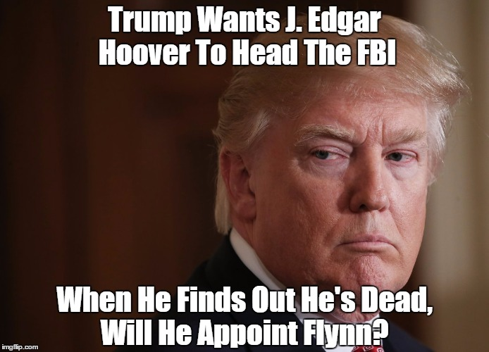 Trump Wants J. Edgar Hoover To Head The FBI When He Finds Out He's Dead, Will He Appoint Flynn? | made w/ Imgflip meme maker