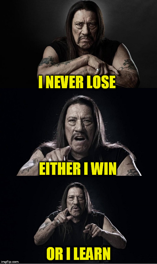 A TammyFaye thought for the day! | I NEVER LOSE OR I LEARN EITHER I WIN | image tagged in danny trejo bad pun,he probably didn't say it,tammyfaye | made w/ Imgflip meme maker
