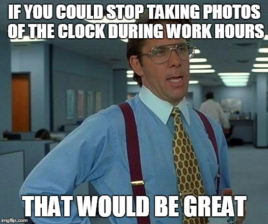 That Would Be Great Meme | IF YOU COULD STOP TAKING PHOTOS OF THE CLOCK DURING WORK HOURS THAT WOULD BE GREAT | image tagged in memes,that would be great | made w/ Imgflip meme maker
