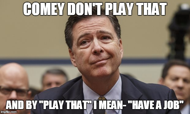 "Comey Don't Know | COMEY DON'T PLAY THAT AND BY ""PLAY THAT"" I MEAN- ""HAVE A JOB"" 