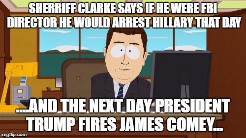 Aaaaand Its Gone Meme | SHERRIFF CLARKE SAYS IF HE WERE FBI DIRECTOR HE WOULD ARREST HILLARY THAT DAY ....AND THE NEXT DAY PRESIDENT TRUMP FIRES JAMES COMEY... | image tagged in memes,aaaaand its gone | made w/ Imgflip meme maker