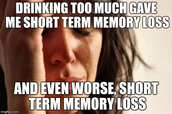 Firsht worlllld preblomezzzzzz *hic* | DRINKING TOO MUCH GAVE ME SHORT TERM MEMORY LOSS AND EVEN WORSE, SHORT TERM MEMORY LOSS | image tagged in memes,first world problems,drunk | made w/ Imgflip meme maker