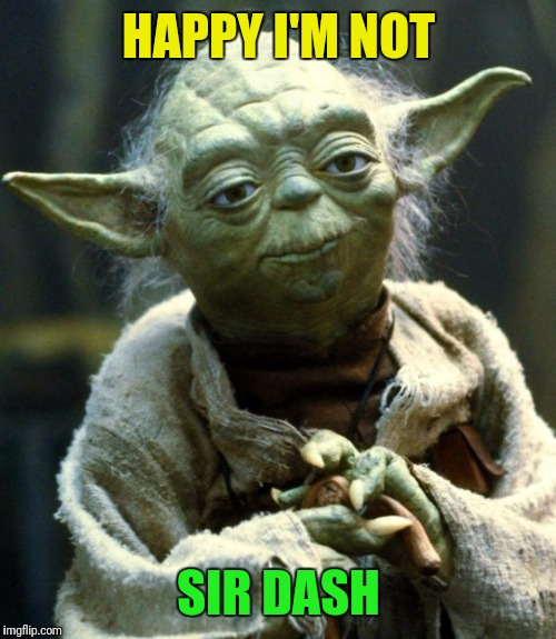 Star Wars Yoda Meme | HAPPY I'M NOT SIR DASH | image tagged in memes,star wars yoda | made w/ Imgflip meme maker