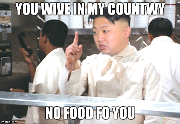 Kim Jong the food Nazi! | YOU WIVE IN MY COUNTWY NO FOOD FO YOU | image tagged in kim jong un,no soup for you | made w/ Imgflip meme maker