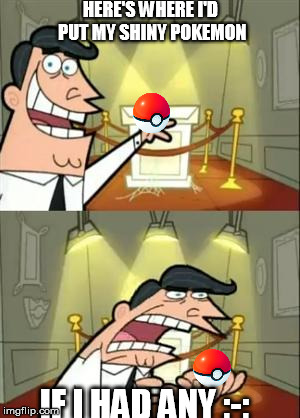 This Is Where I'd Put My Trophy If I Had One Meme | HERE'S WHERE I'D PUT MY SHINY POKEMON IF I HAD ANY ;-; | image tagged in memes,this is where i'd put my trophy if i had one | made w/ Imgflip meme maker