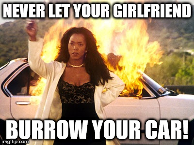 NEVER LET YOUR GIRLFRIEND BURROW YOUR CAR! | image tagged in setting car on fire | made w/ Imgflip meme maker