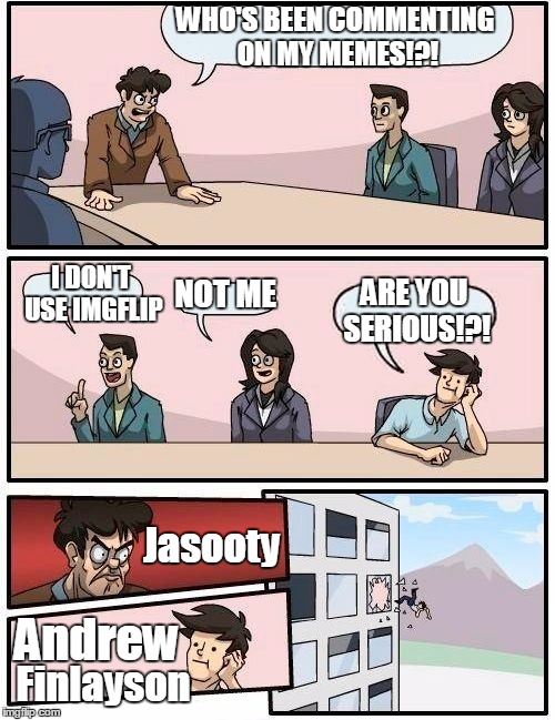 Boardroom Meeting Suggestion Meme | WHO'S BEEN COMMENTING ON MY MEMES!?! I DON'T USE IMGFLIP NOT ME ARE YOU SERIOUS!?! Jasooty Andrew Finlayson | image tagged in memes,boardroom meeting suggestion | made w/ Imgflip meme maker