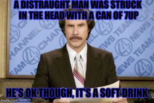 Ron Burgundy Meme | A DISTRAUGHT MAN WAS STRUCK IN THE HEAD WITH A CAN OF 7UP HE'S OK THOUGH, IT'S A SOFT DRINK | image tagged in memes,ron burgundy,funny | made w/ Imgflip meme maker