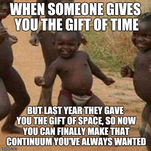 Third World Success Kid | WHEN SOMEONE GIVES YOU THE GIFT OF TIME BUT LAST YEAR THEY GAVE YOU THE GIFT OF SPACE, SO NOW YOU CAN FINALLY MAKE THAT CONTINUUM YOU'VE ALW | image tagged in memes,third world success kid | made w/ Imgflip meme maker