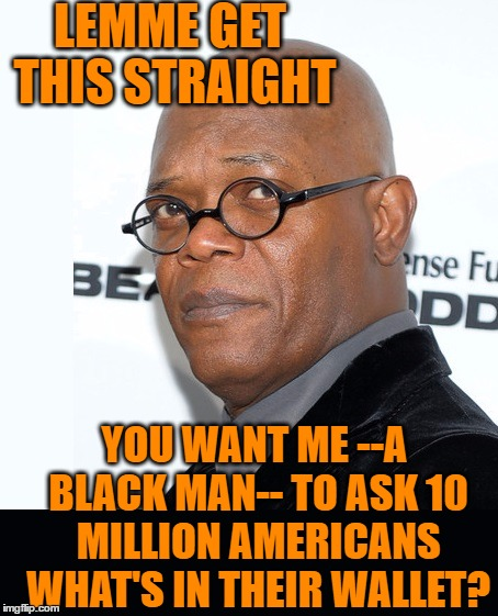 Let that sink in for a minute |  LEMME GET THIS STRAIGHT; YOU WANT ME --A BLACK MAN-- TO ASK 10 MILLION AMERICANS WHAT'S IN THEIR WALLET? | image tagged in samuel jackson,capital one | made w/ Imgflip meme maker