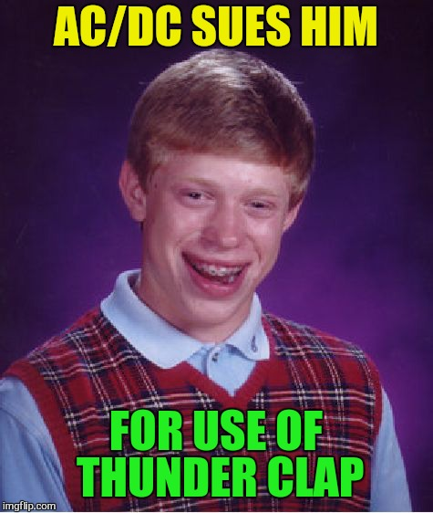 Bad Luck Brian Meme | AC/DC SUES HIM FOR USE OF THUNDER CLAP | image tagged in memes,bad luck brian | made w/ Imgflip meme maker