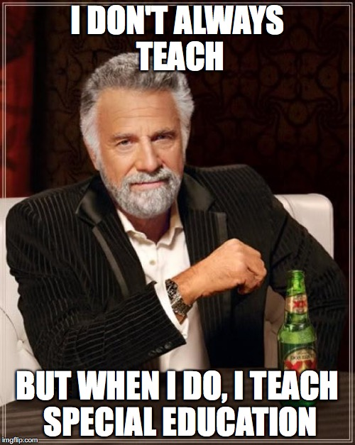 The Most Interesting Man In The World Meme | I DON'T ALWAYS TEACH BUT WHEN I DO, I TEACH SPECIAL EDUCATION | image tagged in memes,the most interesting man in the world | made w/ Imgflip meme maker