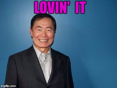sulu | LOVIN'  IT | image tagged in sulu | made w/ Imgflip meme maker