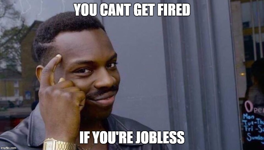 black smart guy | YOU CANT GET FIRED IF YOU'RE JOBLESS | image tagged in black smart guy | made w/ Imgflip meme maker