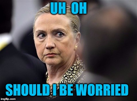 upset hillary | UH  OH SHOULD I BE WORRIED | image tagged in upset hillary | made w/ Imgflip meme maker