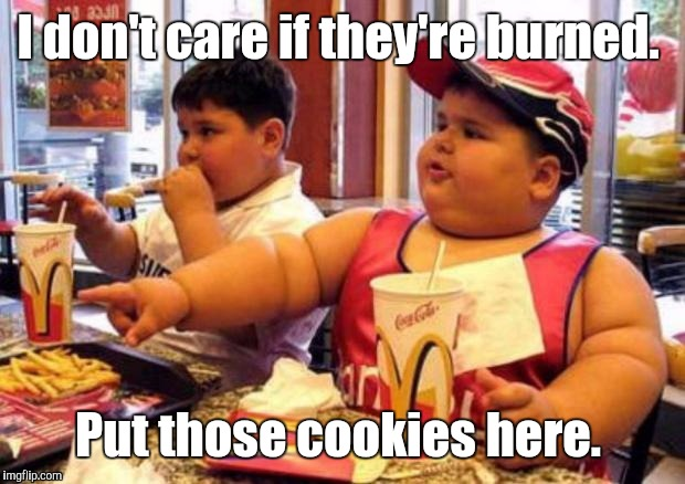 1k1c4p.jpg | I don't care if they're burned. Put those cookies here. | image tagged in 1k1c4pjpg | made w/ Imgflip meme maker
