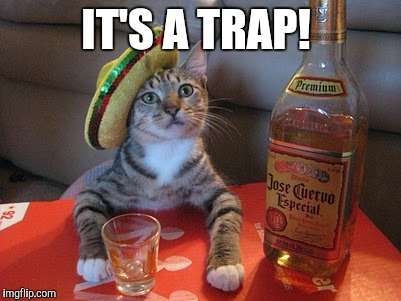 Tequila | IT'S A TRAP! | image tagged in tequila | made w/ Imgflip meme maker