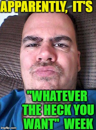 "Scowl | APPARENTLY,  IT'S ""WHATEVER THE HECK YOU WANT""  WEEK 
