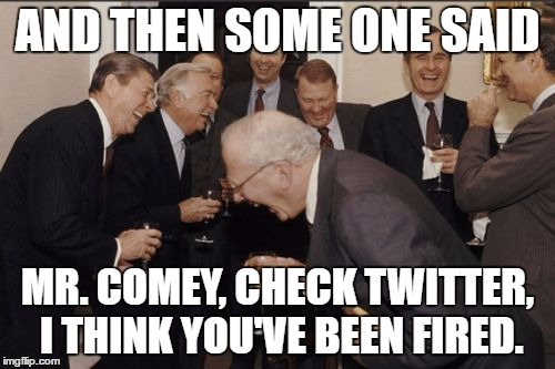 Laughing Men In Suits Meme | AND THEN SOME ONE SAID MR. COMEY, CHECK TWITTER, I THINK YOU'VE BEEN FIRED. | image tagged in memes,laughing men in suits | made w/ Imgflip meme maker