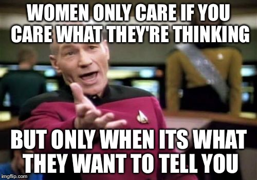 Picard Wtf Meme | WOMEN ONLY CARE IF YOU CARE WHAT THEY'RE THINKING BUT ONLY WHEN ITS WHAT THEY WANT TO TELL YOU | image tagged in memes,picard wtf | made w/ Imgflip meme maker