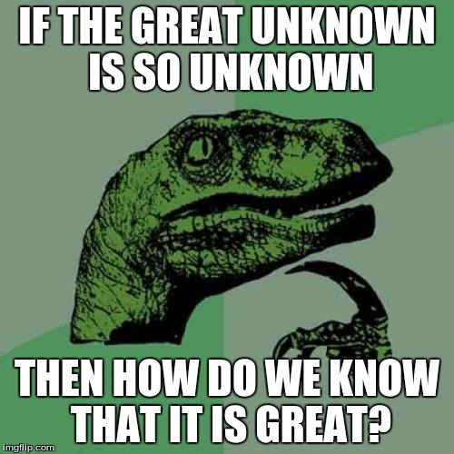 Philosoraptor Meme | IF THE GREAT UNKNOWN IS SO UNKNOWN THEN HOW DO WE KNOW THAT IT IS GREAT? | image tagged in memes,philosoraptor | made w/ Imgflip meme maker