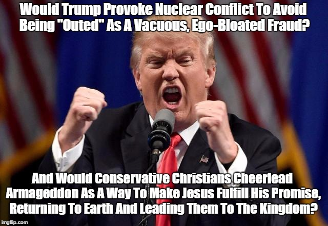 """Would Trump Provoke Nuclear Conflict To Avoid Being """"Outed"""" As A Vacuous, Ego-Bloated Fraud? And Would Conservative Christians Cheerlead Arm   made w/ Imgflip meme maker"""