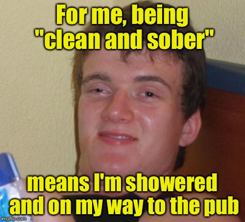 "10 Guy Meme | For me, being ""clean and sober"" means I'm showered and on my way to the pub 