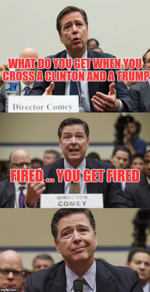 Comey should have taken advice from an offensive lineman... It is best to not be noticed. | WHAT DO YOU GET WHEN YOU CROSS A CLINTON AND A TRUMP FIRED ... YOU GET FIRED | image tagged in james comey bad pun,donald trump you're fired | made w/ Imgflip meme maker