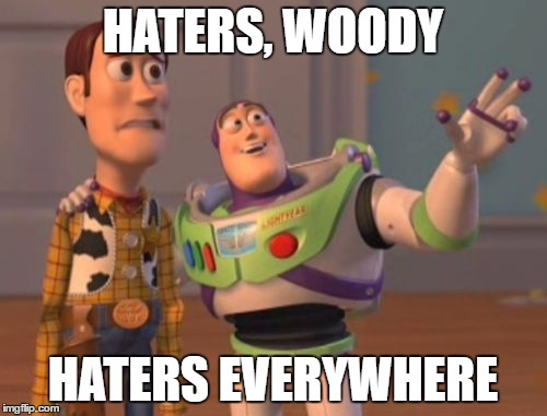 X, X Everywhere Meme | HATERS, WOODY HATERS EVERYWHERE | image tagged in memes,x x everywhere | made w/ Imgflip meme maker