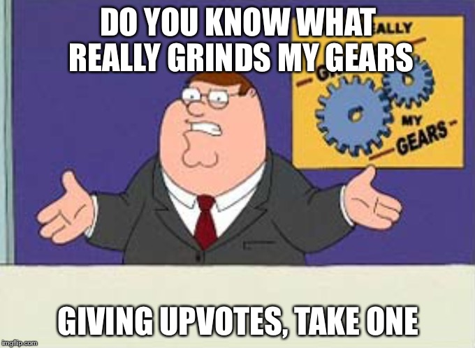Grinds my gears | DO YOU KNOW WHAT REALLY GRINDS MY GEARS GIVING UPVOTES, TAKE ONE | image tagged in grinds my gears | made w/ Imgflip meme maker