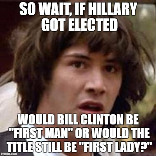 "It's been on my mind lately. | SO WAIT, IF HILLARY GOT ELECTED WOULD BILL CLINTON BE ""FIRST MAN"" OR WOULD THE TITLE STILL BE ""FIRST LADY?"" 