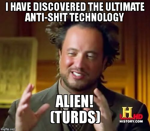 Ancient Aliens Meme | I HAVE DISCOVERED THE ULTIMATE ANTI-SH!T TECHNOLOGY ALIEN!                             (TURDS) | image tagged in memes,ancient aliens | made w/ Imgflip meme maker