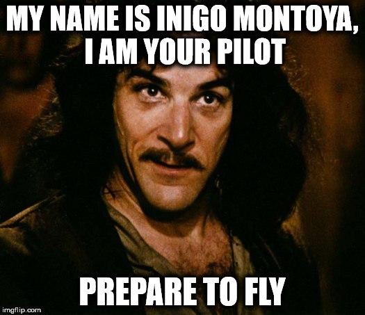 Our pilot is a little intense | MY NAME IS INIGO MONTOYA, I AM YOUR PILOT PREPARE TO FLY | image tagged in memes,inigo montoya,pilot | made w/ Imgflip meme maker