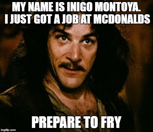 New Career Ambitions! | MY NAME IS INIGO MONTOYA. I JUST GOT A JOB AT MCDONALDS PREPARE TO FRY | image tagged in memes,inigo montoya | made w/ Imgflip meme maker