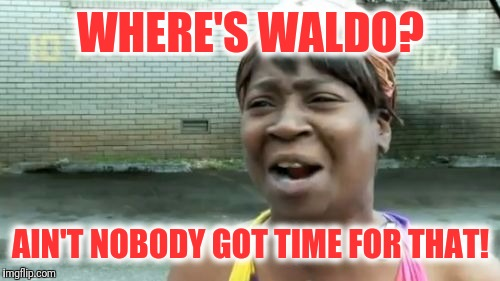 Aint Nobody Got Time For That Meme | WHERE'S WALDO? AIN'T NOBODY GOT TIME FOR THAT! | image tagged in memes,aint nobody got time for that | made w/ Imgflip meme maker